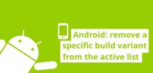 Android: Eliminar una variante de compilación específica de la lista activa
